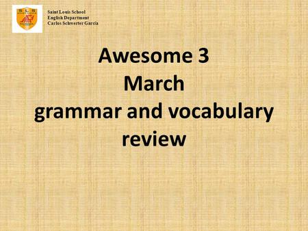 Awesome 3 March grammar and vocabulary review Saint Louis School English Department Carlos Schwerter Garc í a.