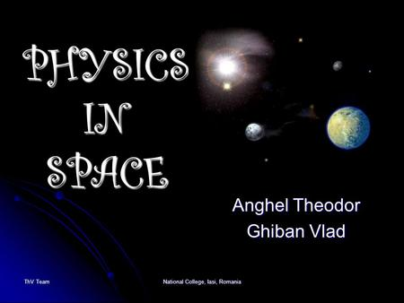 PHYSICS IN SPACE Anghel Theodor Ghiban Vlad ThV TeamNational College, Iasi, Romania.