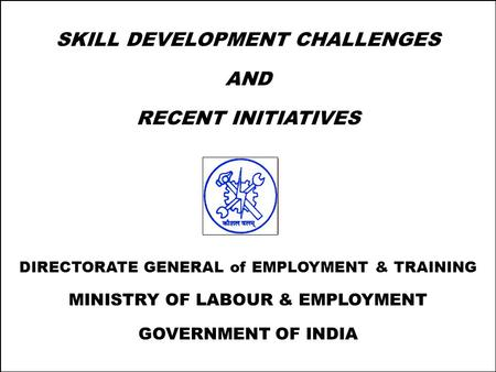 1 SKILL DEVELOPMENT CHALLENGES AND RECENT INITIATIVES DIRECTORATE GENERAL of EMPLOYMENT & TRAINING MINISTRY OF LABOUR & EMPLOYMENT GOVERNMENT OF INDIA.