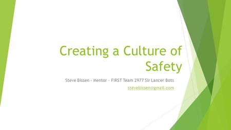 Creating a Culture of Safety Steve Bissen – Mentor - FIRST Team 2977 Sir Lancer Bots