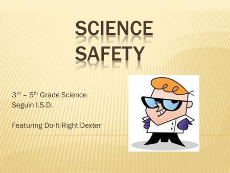 3 rd – 5 th Grade Science Seguin I.S.D. Featuring Do-It-Right Dexter.
