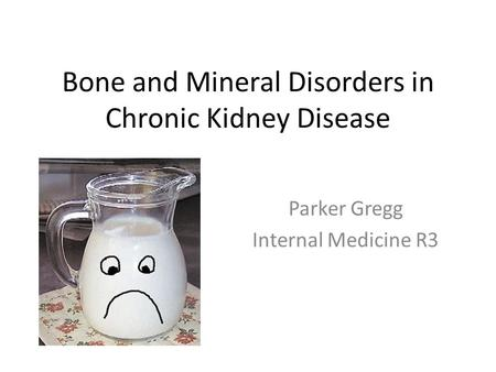 Bone and Mineral Disorders in Chronic Kidney Disease Parker Gregg Internal Medicine R3.