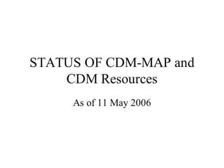 STATUS OF CDM-MAP and CDM Resources As of 11 May 2006.