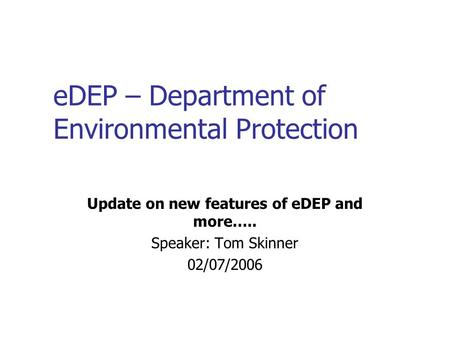 EDEP – Department of Environmental Protection Update on new features of eDEP and more….. Speaker: Tom Skinner 02/07/2006.