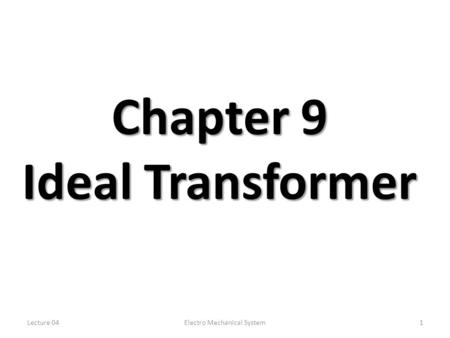 Lecture 04Electro Mechanical System1 Chapter 9 Ideal Transformer.