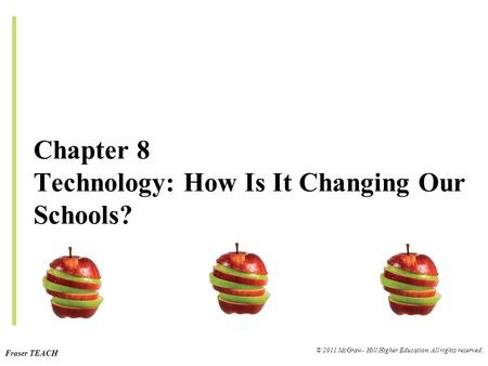 Fraser TEACH © 2011 McGraw- Hill Higher Education. All rights reserved. Chapter 8 Technology: How Is It Changing Our Schools?