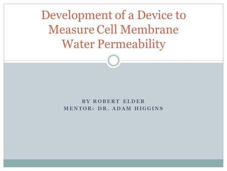 BY ROBERT ELDER MENTOR: DR. ADAM HIGGINS Development of a Device to Measure Cell Membrane Water Permeability.