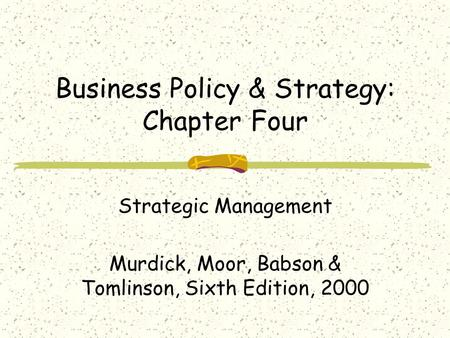 Business Policy & Strategy: Chapter Four Strategic Management Murdick, Moor, Babson & Tomlinson, Sixth Edition, 2000.