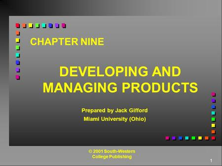 1 CHAPTER NINE DEVELOPING AND MANAGING PRODUCTS Prepared by Jack Gifford Miami University (Ohio) © 2001 South-Western College Publishing.