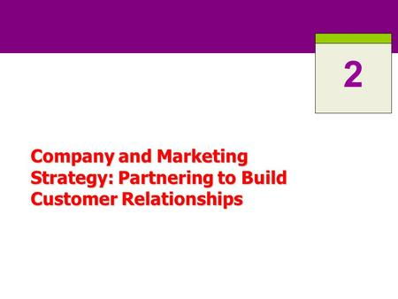 2 Company and Marketing Strategy: Partnering to Build Customer Relationships.