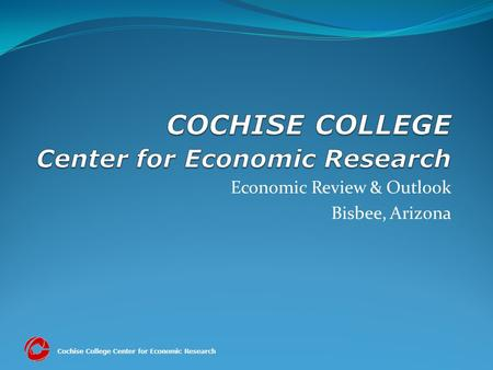 Cochise College Center for Economic Research Economic Review & Outlook Bisbee, Arizona.