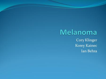 Cory Klinger Korey Kainec Ian Behra. What is Melanoma?? Melanoma is a malignant tumor. If not found early, melanoma can ne very dangerous. It is responsible.