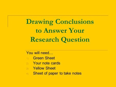 Drawing Conclusions to Answer Your Research Question You will need… 1) Green Sheet 2) Your note cards 3) Yellow Sheet 4) Sheet of paper to take notes.