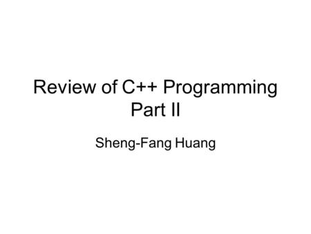Review of C++ Programming Part II Sheng-Fang Huang.