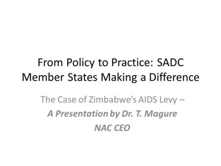 From Policy to Practice: SADC Member States Making a Difference The Case of Zimbabwe's AIDS Levy – A Presentation by Dr. T. Magure NAC CEO.