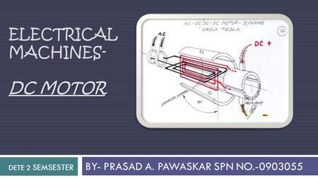 ELECTRICAL MACHINES- DC MOTOR BY- PRASAD A. PAWASKAR SPN NO.-0903055 DETE 2 SEMSESTER.