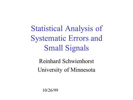 Statistical Analysis of Systematic Errors and Small Signals Reinhard Schwienhorst University of Minnesota 10/26/99.