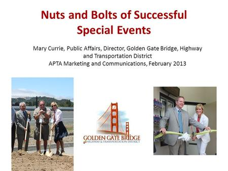 Nuts and Bolts of Successful Special Events Mary Currie, Public Affairs, Director, Golden Gate Bridge, Highway and Transportation District APTA Marketing.