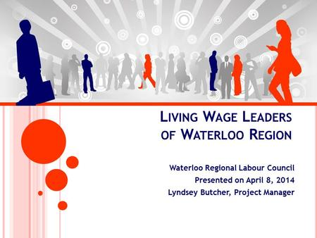 L IVING W AGE L EADERS OF W ATERLOO R EGION Waterloo Regional Labour Council Presented on April 8, 2014 Lyndsey Butcher, Project Manager.