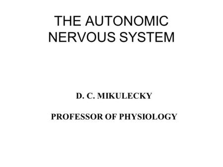 THE AUTONOMIC NERVOUS SYSTEM D. C. MIKULECKY PROFESSOR OF PHYSIOLOGY.