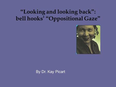 """ Looking and looking back "" : bell hooks ' "" Oppositional Gaze "" By Dr. Kay Picart."