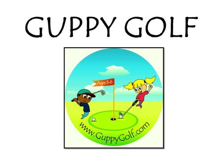 GUPPY GOLF. GUPPY GOLF PROGRAMS Field Trips ! Classes ! Summer Camps ! On Course Play Days ! For Kids of All Abilities Ages 3 – 6 At Santa Barbara Golf.