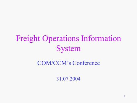 1 Freight Operations Information System COM/CCM's Conference 31.07.2004.