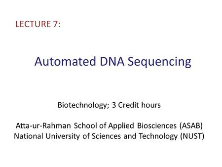 Automated DNA Sequencing LECTURE 7: Biotechnology; 3 Credit hours Atta-ur-Rahman School of Applied Biosciences (ASAB) National University of Sciences and.
