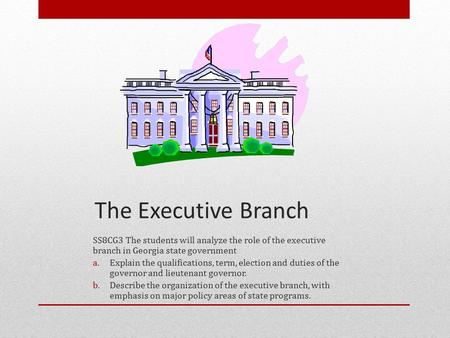 The Executive Branch SS8CG3 The students will analyze the role of the executive branch in Georgia state government Explain the qualifications, term, election.