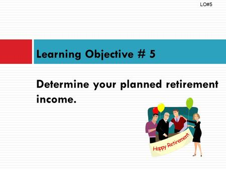 Learning Objective # 5 Determine your planned retirement income. LO#5.