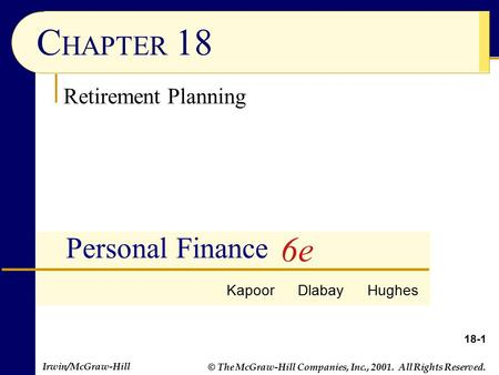 Irwin/McGraw-Hill © The McGraw-Hill Companies, Inc., 2001. All Rights Reserved. 18-1 C HAPTER 18 Personal Finance Retirement Planning Kapoor Dlabay Hughes.