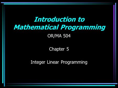 Introduction to Mathematical Programming OR/MA 504 Chapter 5 Integer Linear Programming.