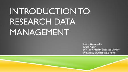 INTRODUCTION TO RESEARCH DATA MANAGEMENT Robin Desmeules Janice Kung J W Scott Health Sciences Library University of Alberta Libraries.