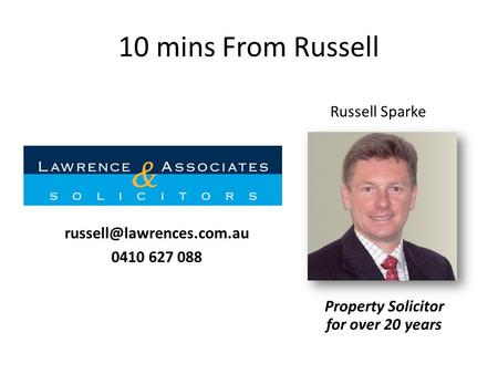 10 mins From Russell Property Solicitor for over 20 years Russell Sparke 0410 627 088.