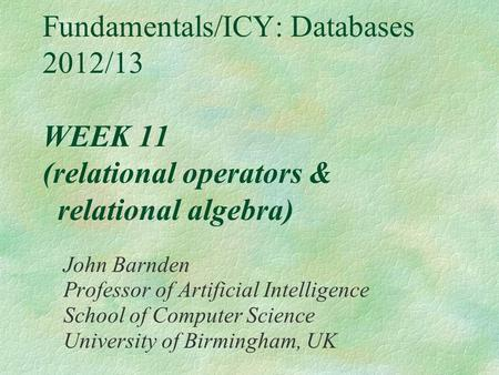 Fundamentals/ICY: Databases 2012/13 WEEK 11 (relational operators & relational algebra) John Barnden Professor of Artificial Intelligence School of Computer.