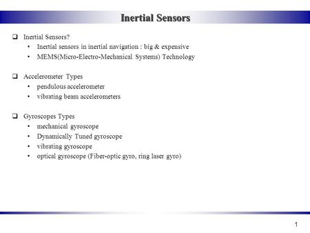 1 Inertial Sensors  Inertial Sensors? Inertial sensors in inertial navigation : big & expensive MEMS(Micro-Electro-Mechanical Systems) Technology  Accelerometer.