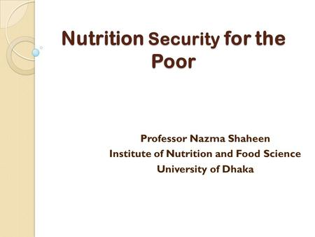 Nutrition Security for the Poor Professor Nazma Shaheen Institute of Nutrition and Food Science University of Dhaka.