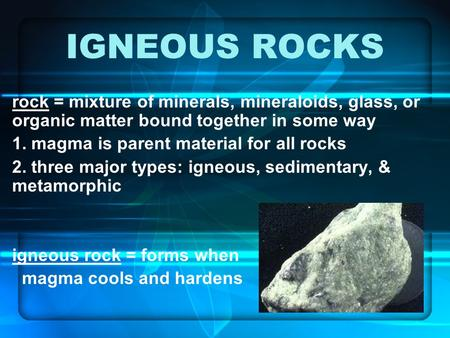 IGNEOUS ROCKS rock = mixture of minerals, mineraloids, glass, or organic matter bound together in some way 1. magma is parent material for all rocks 2.