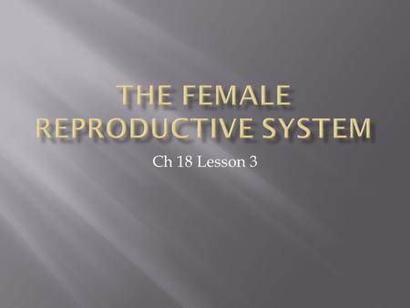 Ch 18 Lesson 3.  produces female sex hormones  stores female reproductive cells  Ova- female reproductive cells.