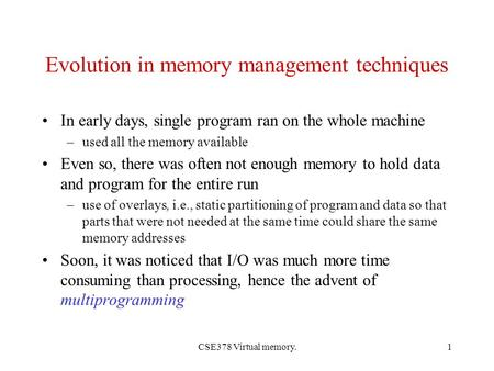CSE378 Virtual memory.1 Evolution in memory management techniques In early days, single program ran on the whole machine –used all the memory available.