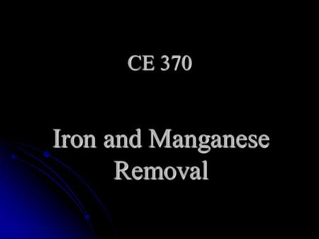 CE 370 Iron and Manganese Removal. Fe++ and Mn++ Ferrous iron Fe++ and manganous manganese Mn++ are Ferrous iron Fe++ and manganous manganese Mn++ are.