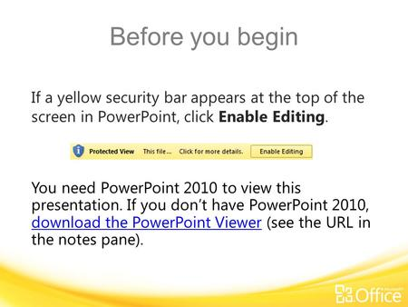 Before you begin If a yellow security bar appears at the top of the screen in PowerPoint, click Enable Editing. You need PowerPoint 2010 to view this presentation.