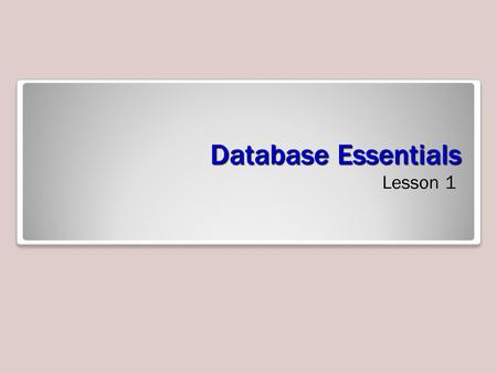 Database Essentials Lesson 1. Objectives Software Orientation Before you begin working in Microsoft Access, you need to be familiar with the primary.
