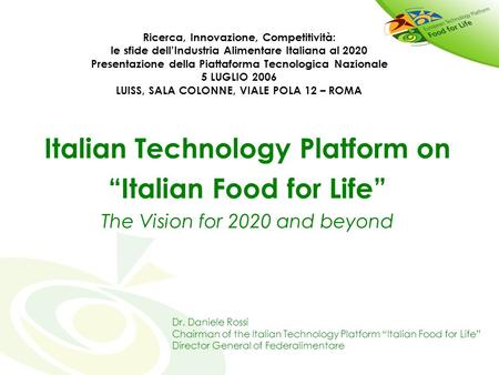 "Italian Technology Platform on ""Italian Food for Life"" The Vision for 2020 and beyond Dr. Daniele Rossi Chairman of the Italian Technology Platform ""Italian."