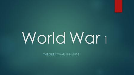 "World War 1 THE GREAT WAR 1914-1918 The Great War: World War I The War to End All Wars ""THE LAMPS HAVE GONE OUT ALL OVER EUROPE AND WE SHALL NOT SEE."