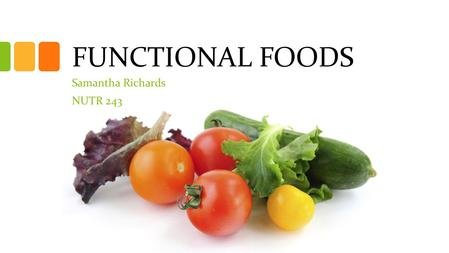 "FUNCTIONAL FOODS Samantha Richards NUTR 243. Overview How to define ""functional foods"" Common misconceptions Regulation of functional foods Categories."