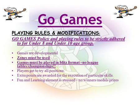 PLAYING RULES & MODIFICATIONS : GO GAMES Policy and playing rules to be strictly adhered to for Under 8 and Under 10 age group. Games are developmental.