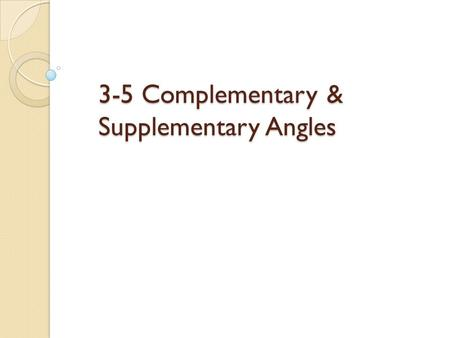3-5 Complementary & Supplementary Angles. Two Angles are Complementary if and only if they add up to 90 degrees (a Right Angle). Definition of Complementary.