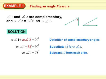 EXAMPLE 1 Finding an Angle Measure 1 and 2 are complementary, and m 2 = 32. Find m 1. SOLUTION m 1+ m 2 = 90 32m 1+= 90 m 1 = 58 Definition of complementary.