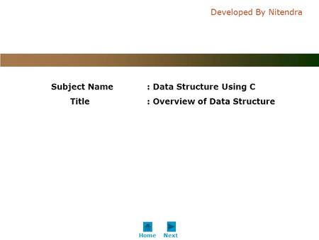C o n f i d e n t i a l Developed By Nitendra NextHome Subject Name: Data Structure Using C Title: Overview of Data Structure.